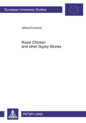 Roast Chicken and other Gypsy Stories: Oral Narratives among Serbian Gypsies - Europaeische Hochschulschriften / European University Studies / Publications Universitaires Europeennes 75 (Paperback)