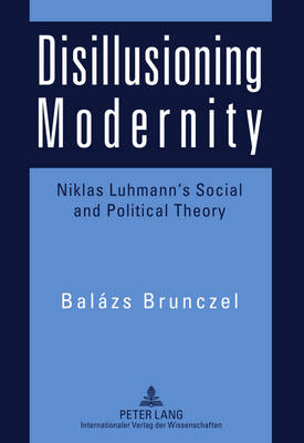 Disillusioning Modernity: Niklas Luhmann's Social and Political Theory (Paperback)