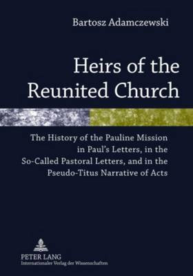 Heirs of the Reunited Church: The History of the Pauline Mission in Paul's Letters, in the So-Called Pastoral Letters, and in the Pseudo-Titus Narrative of Acts (Hardback)