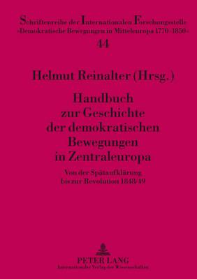 """Handbuch Zur Geschichte Der Demokratischen Bewegungen in Zentraleuropa: Von Der Spaetaufklaerung Bis Zur Revolution 1848/49 - Schriftenreihe Der Internationalen Forschungsstelle """"Demokra 44 (Hardback)"""