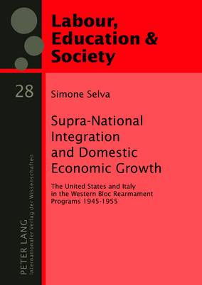 Supra-National Integration and Domestic Economic Growth: The United States and Italy in the Western Bloc Rearmament Programs 1945-1955 - Arbeit, Bildung und Gesellschaft / Labour, Education and Society 28 (Hardback)