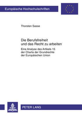 Die Berufsfreiheit Und Das Recht Zu Arbeiten: Eine Analyse Des Artikels 15 Der Charta Der Grundrechte Der Europaischen Union - Europaische Hochschulschriften Recht 5240 (Paperback)
