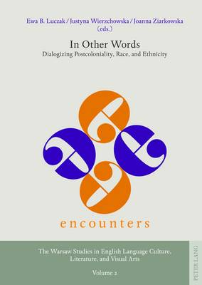 In Other Words: Dialogizing Postcoloniality, Race, and Ethnicity - Encounters. the Warsaw Studies in English Language Culture, Literature, and Visual Arts 2 (Hardback)