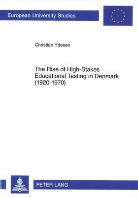 The Rise of High-Stakes Educational Testing in Denmark (1920-1970) - Europaeische Hochschulschriften / European University Studies / Publications Universitaires Europeennes 1019 (Paperback)