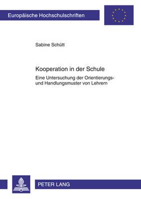 Kooperation in Der Schule: Eine Untersuchung Der Orientierungs- Und Handlungsmuster Von Lehrern - Europaeische Hochschulschriften / European University Studie 1020 (Paperback)