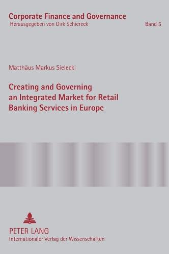 Creating and Governing an Integrated Market for Retail Banking Services in Europe: A Conceptual-Empirical Study of the Role of Regulation in Promoting a Single Euro Payments Area - Corporate Finance and Governance 5 (Hardback)