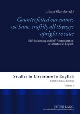 """""""Counterfeited our names we haue, craftily - all thynges vpright to saue"""": Self-Fashioning and Self-Representation in Literature in English - Studies in Literature in English 2 (Hardback)"""