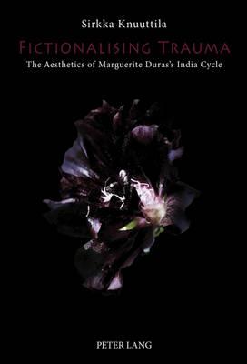 Fictionalising Trauma: The Aesthetics of Marguerite Duras's India Cycle (Hardback)