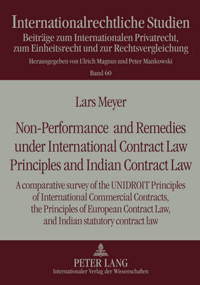 Non-Performance and Remedies under International Contract Law Principles and Indian Contract Law: A comparative survey of the UNIDROIT Principles of International Commercial Contracts, the Principles of European Contract Law, and Indian statutory contract law - Internationalrechtliche Studien 60 (Hardback)
