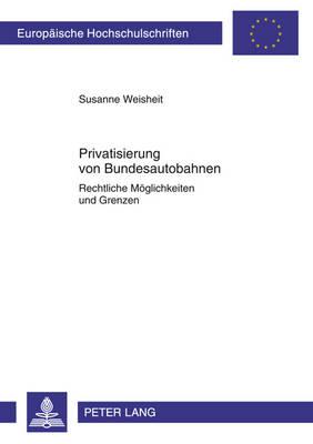Privatisierung Von Bundesautobahnen: Rechtliche Moeglichkeiten Und Grenzen - Europaeische Hochschulschriften / European University Studie 5133 (Paperback)