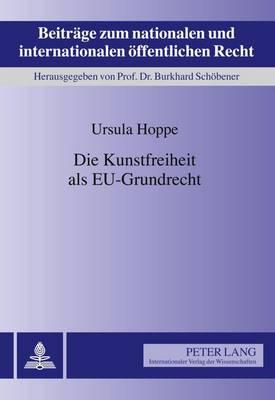 Die Kunstfreiheit ALS Eu-Grundrecht - Beitraege Zum Nationalen Und Internationalen Oeffentlichen R 14 (Hardback)