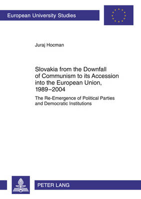 Slovakia from the Downfall of Communism to its Accession into the European Union, 1989-2004: The Re-Emergence of Political Parties and Democratic Institutions - Europaeische Hochschulschriften / European University Studies / Publications Universitaires Europeennes 600 (Paperback)
