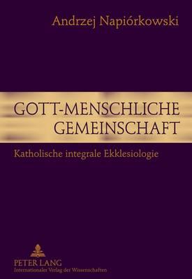 Gott-Menschliche Gemeinschaft: Katholische Integrale Ekklesiologie (Hardback)