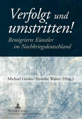 Verfolgt Und Umstritten!: Remigrierte Kuenstler Im Nachkriegsdeutschland (Hardback)