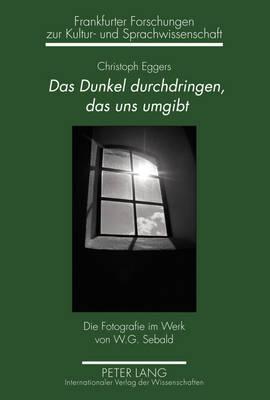 Das Dunkel Durchdringen, Das Uns Umgibt: Die Fotografie Im Werk Von W.G. Sebald - Frankfurter Forschungen Zur Kultur- Und Sprachwissenschaft 18 (Hardback)