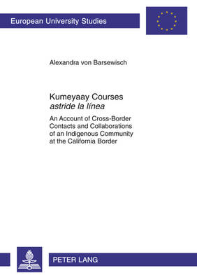 "Kumeyaay Courses ""astride la linea"": An Account of Cross-Border Contacts and Collaborations of an Indigenous Community at the California Border - Europaeische Hochschulschriften / European University Studies / Publications Universitaires Europeennes 77 (Paperback)"