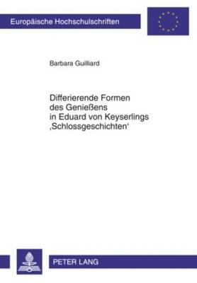 Differierende Formen Des Geniessens in Eduard Von Keyserlings 'schlossgeschichten' - Europaeische Hochschulschriften / European University Studie 2001 (Paperback)