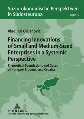 Financing Innovations of Small and Medium-Sized Enterprises in a Systemic Perspective: Theoretical Foundations and Cases of Hungary, Slovenia and Croatia - Sozio-oekonomische Perspektiven in Suedosteuropa / Socio-Economic Perspectives in South-Eastern Europe 3 (Hardback)