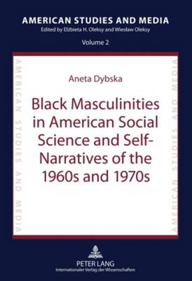 Black Masculinities in American Social Science and Self-Narratives of the 1960s and 1970s - American Studies and Media 2 (Hardback)