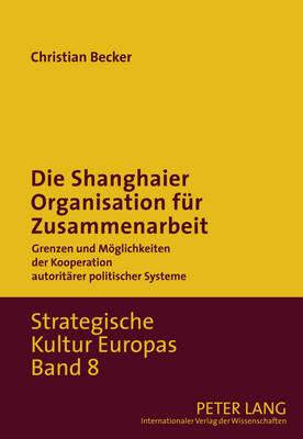 Die Shanghaier Organisation Fuer Zusammenarbeit: Grenzen Und Moeglichkeiten Der Kooperation Autoritaerer Politischer Systeme - Strategische Kultur Europas 8 (Hardback)