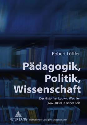 Paedagogik, Politik, Wissenschaft: Der Historiker Ludwig Wachler (1767-1838) in Seiner Zeit (Hardback)
