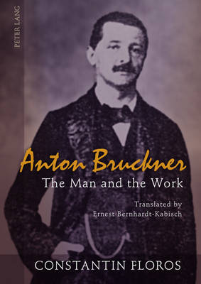 Anton Bruckner: The Man and the Work- Translated by Ernest Bernhardt-Kabisch (Hardback)