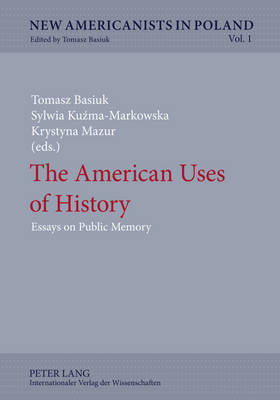 The American Uses of History: Essays on Public Memory - New Americanists in Poland 1 (Hardback)