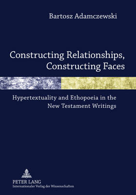 Constructing Relationships, Constructing Faces: Hypertextuality and Ethopoeia in the New Testament Writings (Hardback)