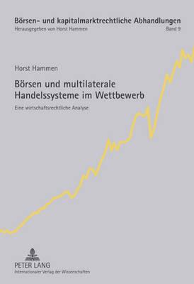 Boersen Und Multilaterale Handelssysteme Im Wettbewerb: Eine Wirtschaftsrechtliche Analyse - Boersen- Und Kapitalmarktrechtliche Abhandlungen 9 (Hardback)