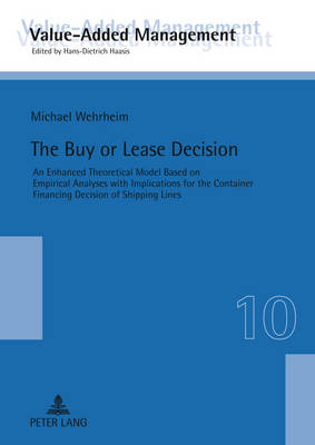 The Buy or Lease Decision: An Enhanced Theoretical Model Based on Empirical Analyses with Implications for the Container Financing Decision of Shipping Lines - Wertschoepfungsmanagement  / Value-Added Management 10 (Hardback)
