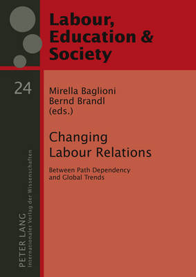 Changing Labour Relations: Between Path Dependency and Global Trends - Arbeit, Bildung und Gesellschaft / Labour, Education and Society 24 (Hardback)