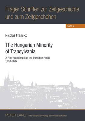 The Hungarian Minority of Transylvania: A First Assessment of the Transition Period 1990-2007 - Prager Schriften Zur Zeitgeschichte Und Zum Zeitgeschehen 4 (Paperback)