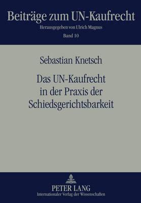 Das Un-Kaufrecht in Der Praxis Der Schiedsgerichtsbarkeit - Beitraege Zum Un-Kaufrecht 10 (Hardback)