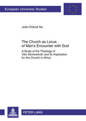 The Church as Locus of Man's Encounter with God: A Study of the Theology of Otto Semmelroth and its Implication for the Church in Africa - Europaeische Hochschulschriften / European University Studies / Publications Universitaires Europeennes 916 (Paperback)