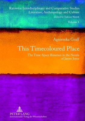 This Timecoloured Place: The Time-Space Binarism in the Novels of James Joyce- Preface by Michal Glowinski - Katowice Interdisciplinary and Comparative Studies 1 (Hardback)