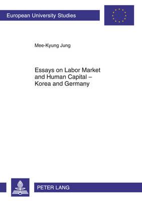 Essays on Labor Market and Human Capital - Korea and Germany - Europaeische Hochschulschriften / European University Studies / Publications Universitaires Europeennes 3383 (Paperback)