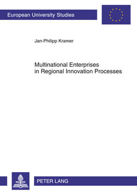 Multinational Enterprises in Regional Innovation Processes: Empirical Insights into Intangible Assets, Open Innovation and Firm Embeddedness in Regional Innovation Systems in Europe - Europaeische Hochschulschriften / European University Studies / Publications Universitaires Europeennes 3387 (Paperback)