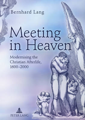 Meeting in Heaven: Modernising the Christian Afterlife, 1600 -2000 (Hardback)