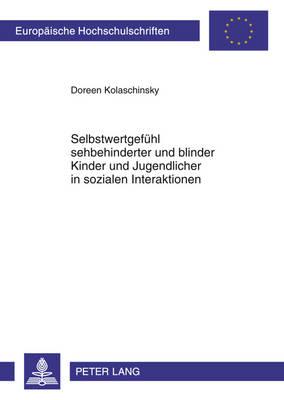 Selbstwertgefuehl Sehbehinderter Und Blinder Kinder Und Jugendlicher in Sozialen Interaktionen: Theorie Und Empirische Untersuchung - Europaeische Hochschulschriften / European University Studie 1017 (Paperback)