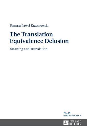 The Translation Equivalence Delusion: Meaning and Translation (Hardback)