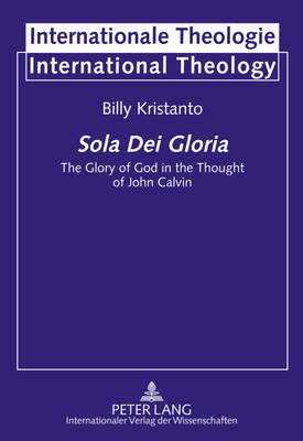Sola Dei Gloria: The Glory of God in the Thought of John Calvin - Internationale Theologie/International Theology 14 (Hardback)