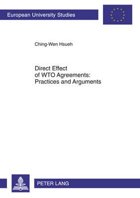 Direct Effect of WTO Agreements: Practices and Arguments - Europaeische Hochschulschriften / European University Studies / Publications Universitaires Europeennes 5284 (Paperback)