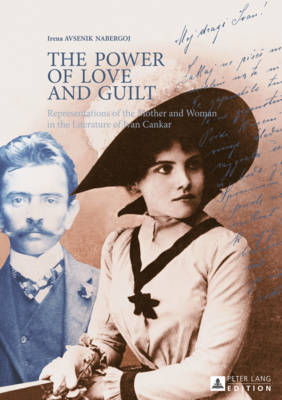 The Power of Love and Guilt: Representations of the Mother and Woman in the Literature of Ivan Cankar (Hardback)