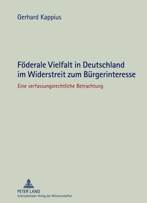 Foederale Vielfalt in Deutschland Im Widerstreit Zum Buergerinteresse: Eine Verfassungsrechtliche Betrachtung (Hardback)