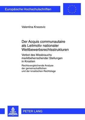 """Der """"acquis Communautaire"""" ALS Leitmotiv Nationaler Wettbewerbsrechtsstrukturen: Verbot Des Missbrauchs Marktbeherrschender Stellungen in Kroatien- Rechtsvergleichende Analyse Der Gemeinschaftlichen Und Der Kroatischen Rechtslage - Europaeische Hochschulschriften / European University Studie 5301 (Paperback)"""