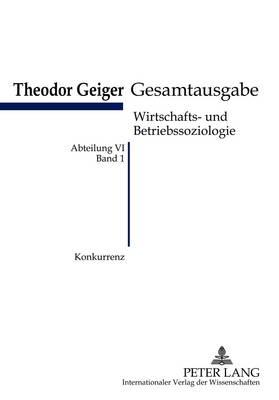 Konkurrenz: Eine Soziologische Analyse- Theodor-Geiger Gesamtausgabe- Abteilung VI: Wirtschafts- Und Betriebssoziologie. Bd. 1- Herausgegeben Und Erlautert Von Klaus Rodax - Theodor-Geiger-Gesamtausgabe (Tgg) 1 (Paperback)