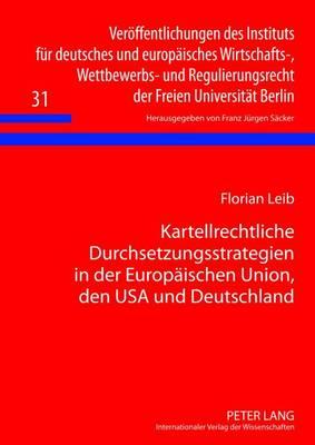 Kartellrechtliche Durchsetzungsstrategien in Der Europaeischen Union, Den USA Und Deutschland: Eine Rechtsvergleichende Untersuchung - Veroeffentlichungen Des Instituts Fuer Deutsches Und Europae 31 (Hardback)