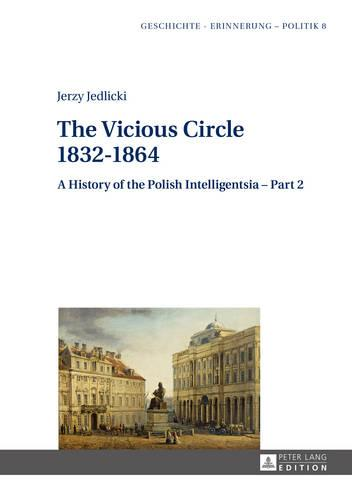 The Vicious Circle 1832-1864: A History of the Polish Intelligentsia - Part 2 - Geschichte - Erinnerung - Politik. Studies in History, Memory and Politics 8 (Hardback)
