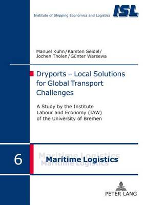 Dryports - Local Solutions for Global Transport Challenges: A study by the Institute Labour and Economy (IAW) of the University of Bremen - Maritime Logistik / Maritime Logistics 6 (Hardback)