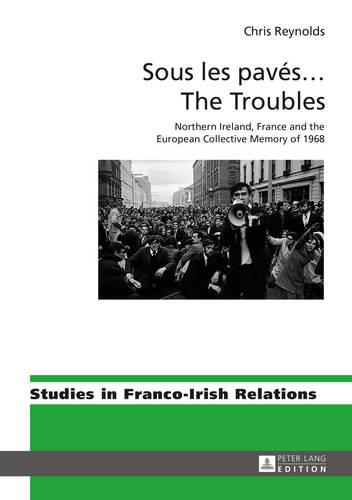 Sous les paves ... The Troubles: Northern Ireland, France and the European Collective Memory of 1968 - Studies in Franco-Irish Relations 6 (Hardback)